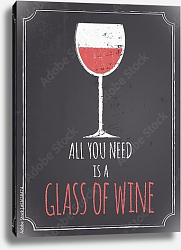 Постер All You Need Is A Glass Of Wine